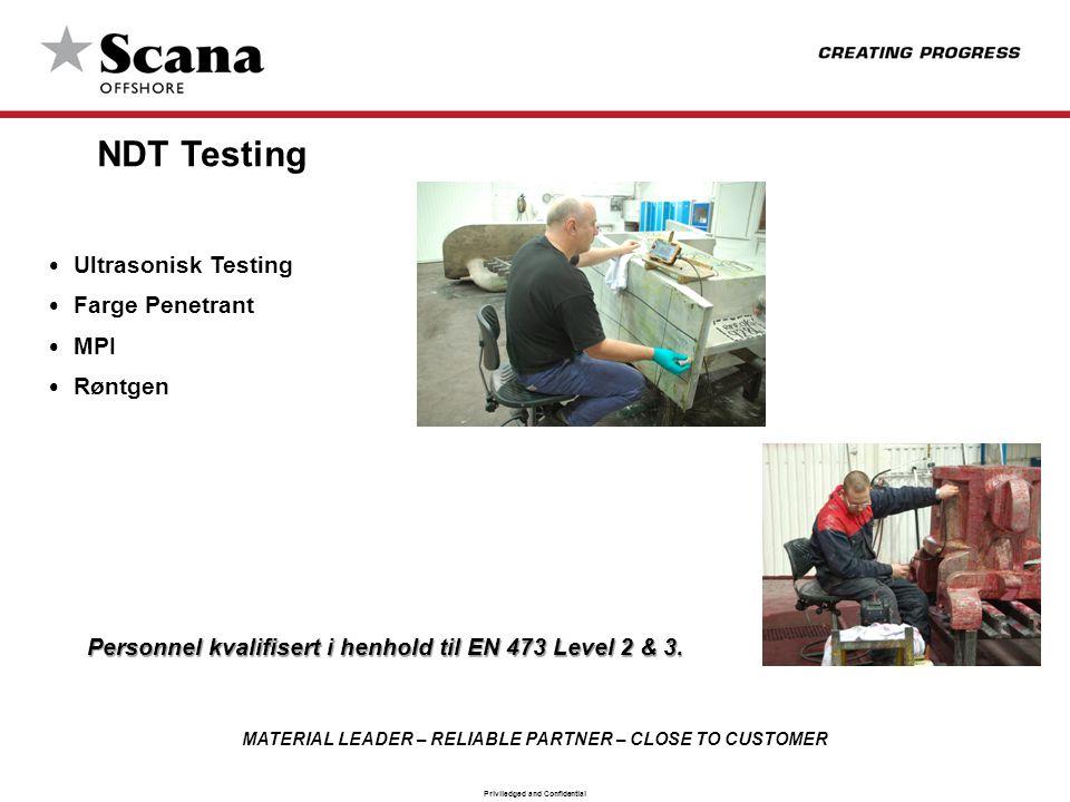 MATERIAL LEADER – RELIABLE PARTNER – CLOSE TO CUSTOMER Priviledged and Confidential NDT Testing • Ultrasonisk Testing • Farge Penetrant • MPI • Røntgen Personnel kvalifisert i henhold til EN 473 Level 2 & 3.
