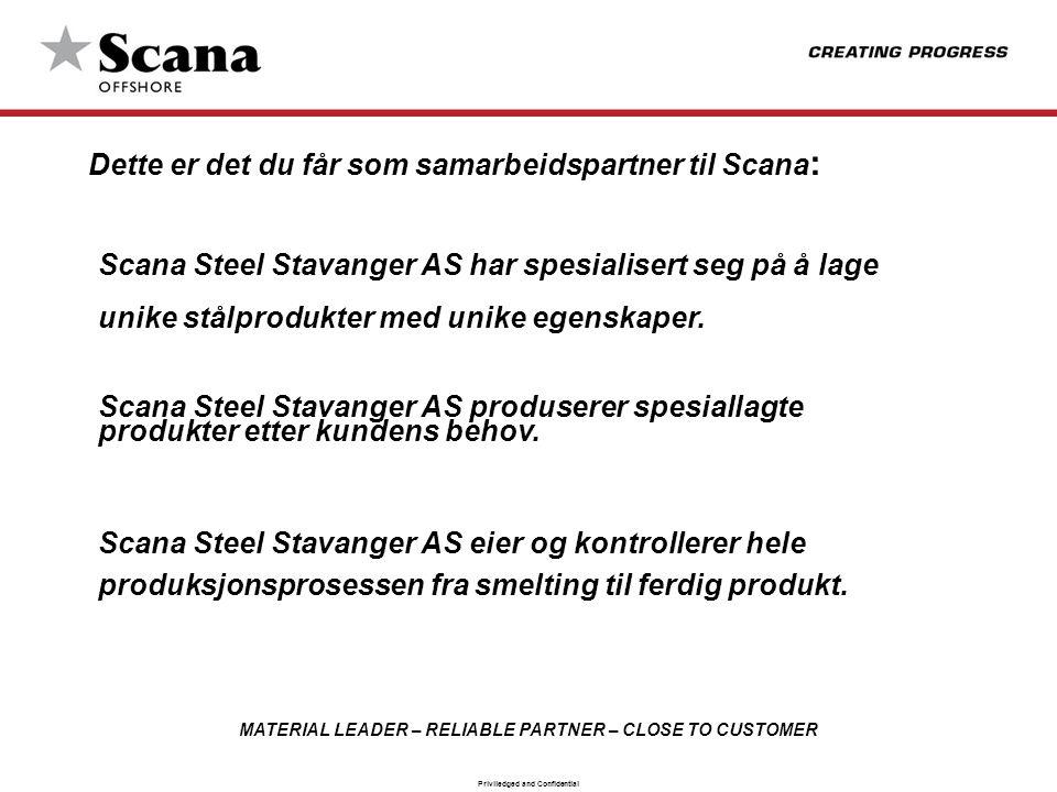 MATERIAL LEADER – RELIABLE PARTNER – CLOSE TO CUSTOMER Priviledged and Confidential Dette er det du får som samarbeidspartner til Scana : Scana Steel