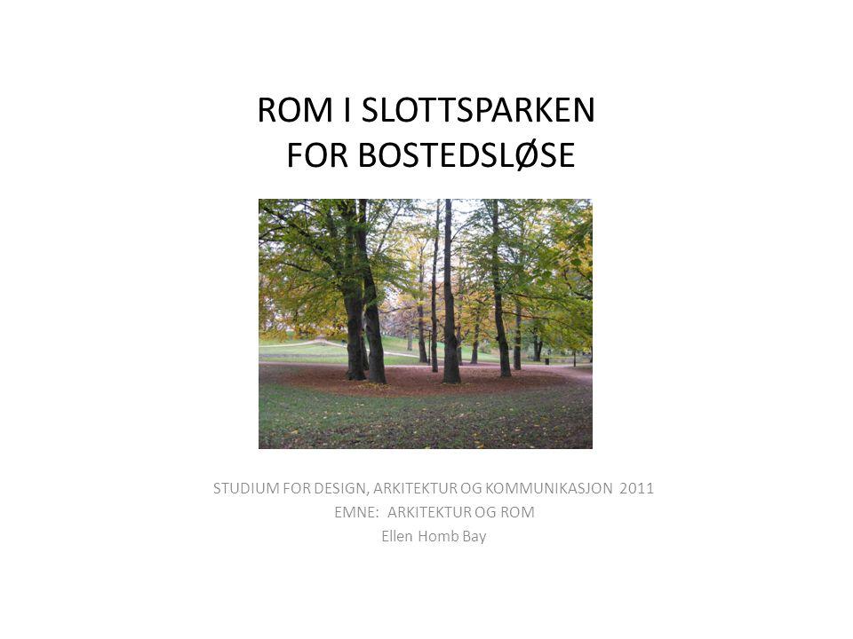 ROM I SLOTTSPARKEN FOR BOSTEDSLØSE STUDIUM FOR DESIGN, ARKITEKTUR OG KOMMUNIKASJON 2011 EMNE: ARKITEKTUR OG ROM Ellen Homb Bay