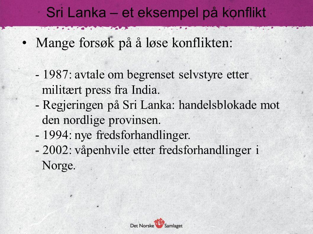 • Mange forsøk på å løse konflikten: - 1987: avtale om begrenset selvstyre etter militært press fra India. - Regjeringen på Sri Lanka: handelsblokade