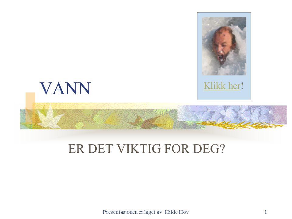 Presentasjonen er laget av Hilde Hov1 VANN ER DET VIKTIG FOR DEG? Klikk her!