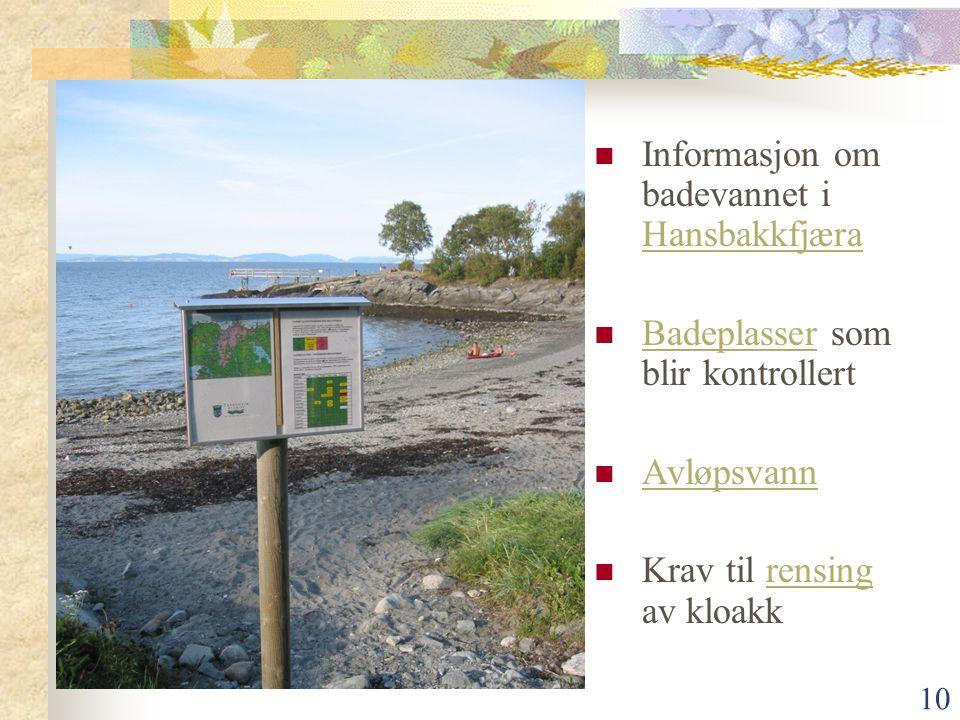 10  Informasjon om badevannet i Hansbakkfjæra Hansbakkfjæra  Badeplasser som blir kontrollert Badeplasser  Avløpsvann Avløpsvann  Krav til rensing