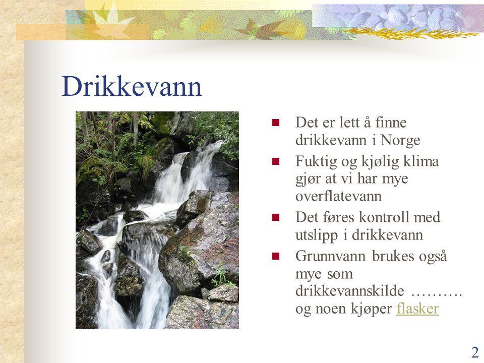 2 Drikkevann  Det er lett å finne drikkevann i Norge  Fuktig og kjølig klima gjør at vi har mye overflatevann  Det føres kontroll med utslipp i dri