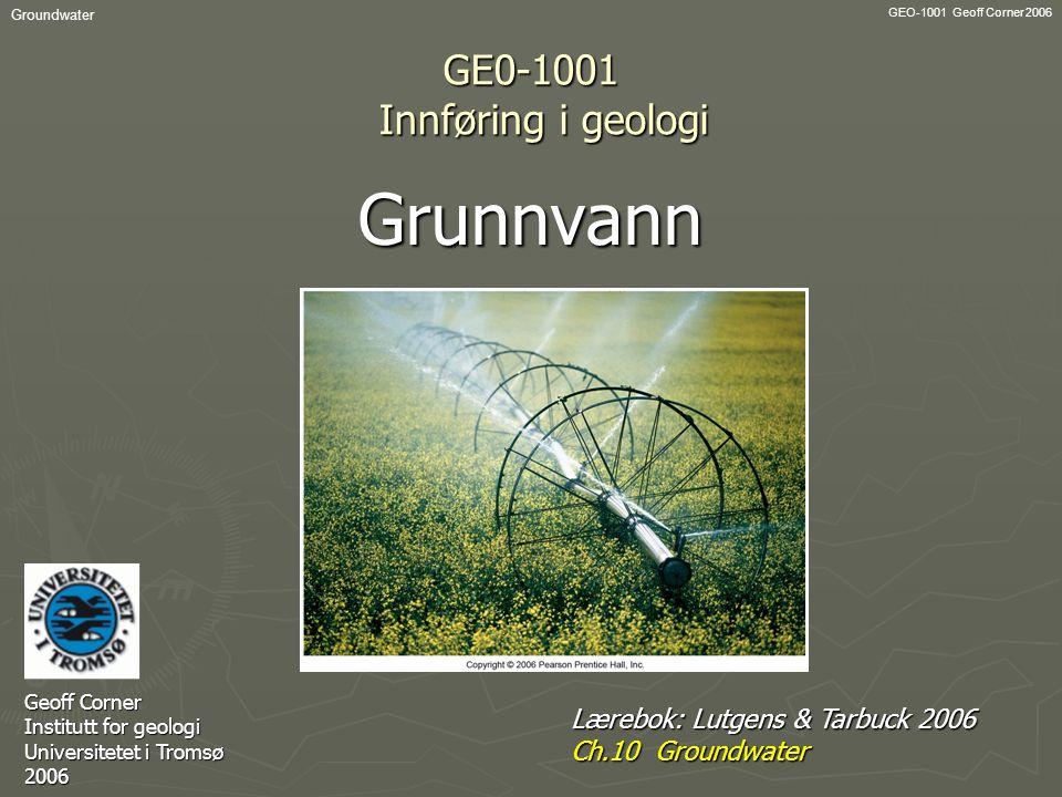 GEO-1001 Geoff Corner 2006 Groundwater GE0-1001 Innføring i geologi Grunnvann Geoff Corner Institutt for geologi Universitetet i Tromsø 2006 Lærebok: