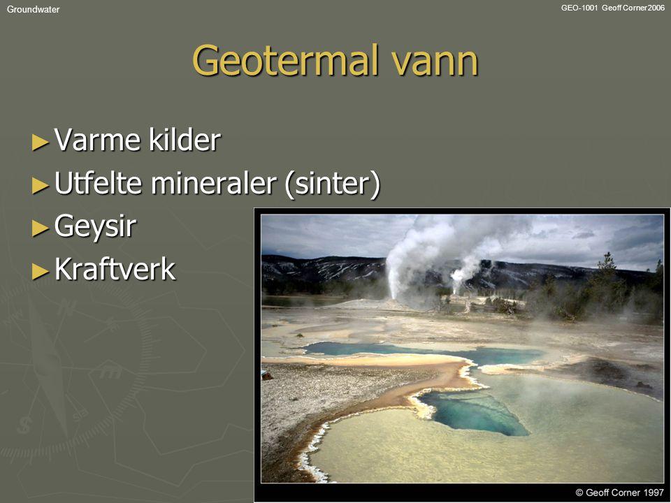 GEO-1001 Geoff Corner 2006 Groundwater Geotermal vann ► Varme kilder ► Utfelte mineraler (sinter) ► Geysir ► Kraftverk
