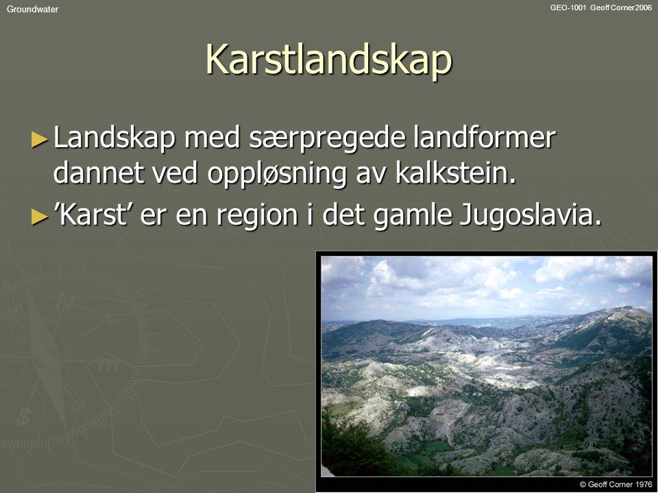 GEO-1001 Geoff Corner 2006 GroundwaterKarstlandskap ► Landskap med særpregede landformer dannet ved oppløsning av kalkstein. ► 'Karst' er en region i