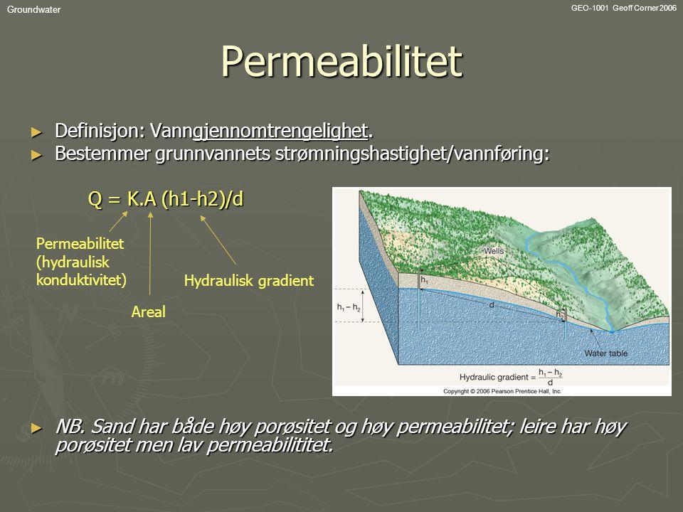 GEO-1001 Geoff Corner 2006 GroundwaterPermeabilitet ► Definisjon: Vanngjennomtrengelighet. ► Bestemmer grunnvannets strømningshastighet/vannføring: Q