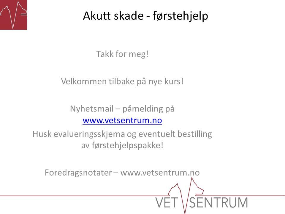 Akutt skade - førstehjelp Takk for meg! Velkommen tilbake på nye kurs! Nyhetsmail – påmelding på www.vetsentrum.no www.vetsentrum.no Husk evalueringss