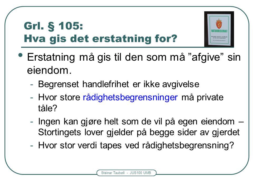 """Steinar Taubøll - JUS100 UMB Grl. § 105: Hva gis det erstatning for? • Erstatning må gis til den som må """"afgive"""" sin eiendom. -Begrenset handlefrihet"""
