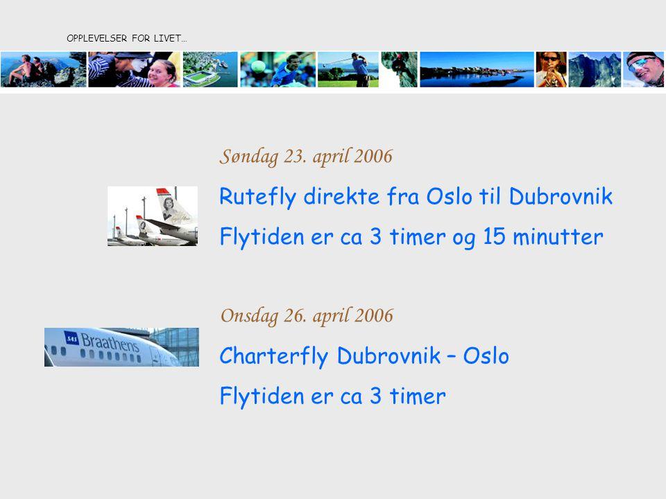 OPPLEVELSER FOR LIVET… Søndag 23. april 2006 Rutefly direkte fra Oslo til Dubrovnik Flytiden er ca 3 timer og 15 minutter Onsdag 26. april 2006 Charte