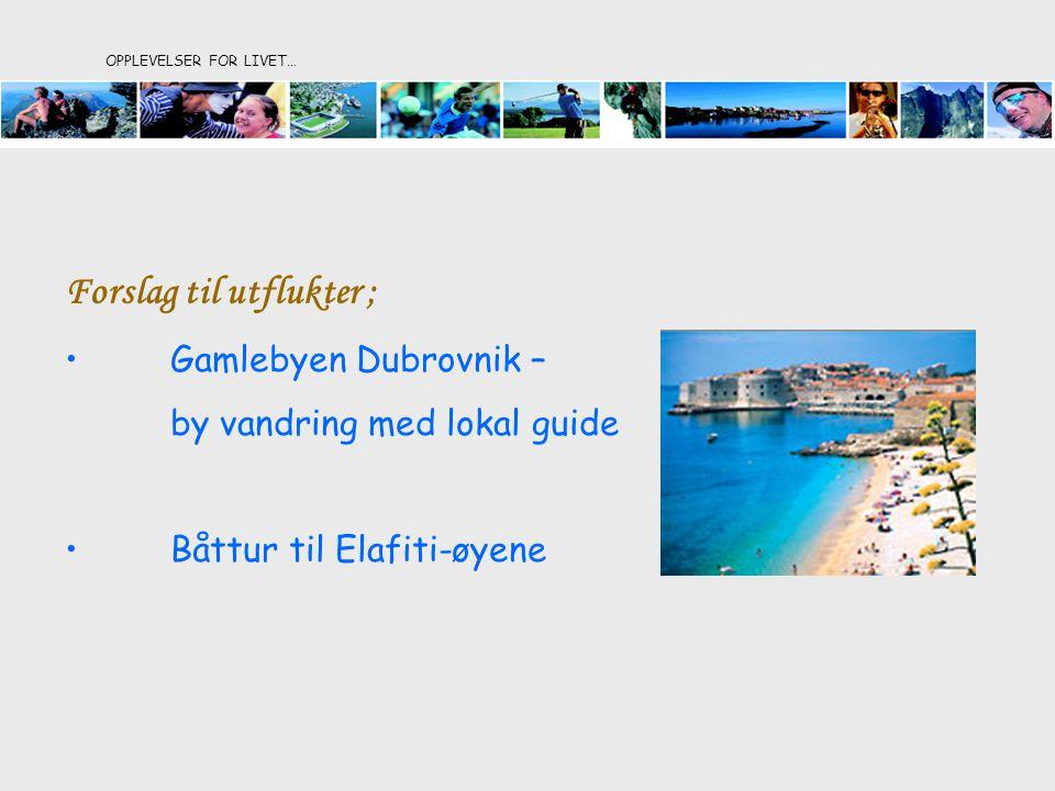OPPLEVELSER FOR LIVET… Forslag til utflukter ; •Gamlebyen Dubrovnik – by vandring med lokal guide •Båttur til Elafiti-øyene