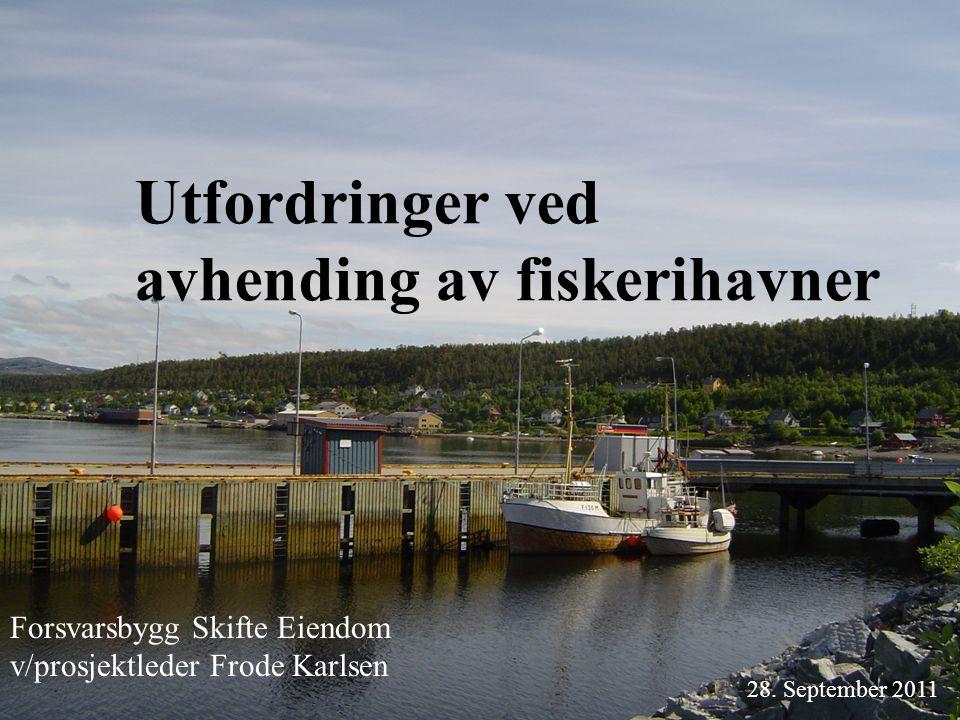 Utfordringer ved avhending av fiskerihavner 28. September 2011 Forsvarsbygg Skifte Eiendom v/prosjektleder Frode Karlsen
