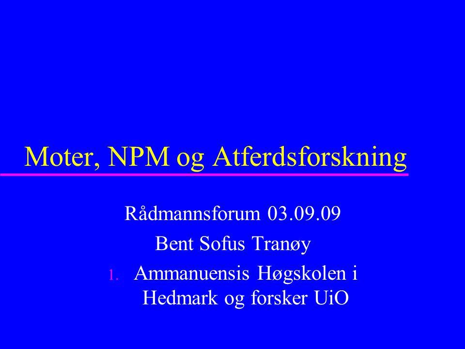 Moter, NPM og Atferdsforskning Rådmannsforum 03.09.09 Bent Sofus Tranøy 1. Ammanuensis Høgskolen i Hedmark og forsker UiO