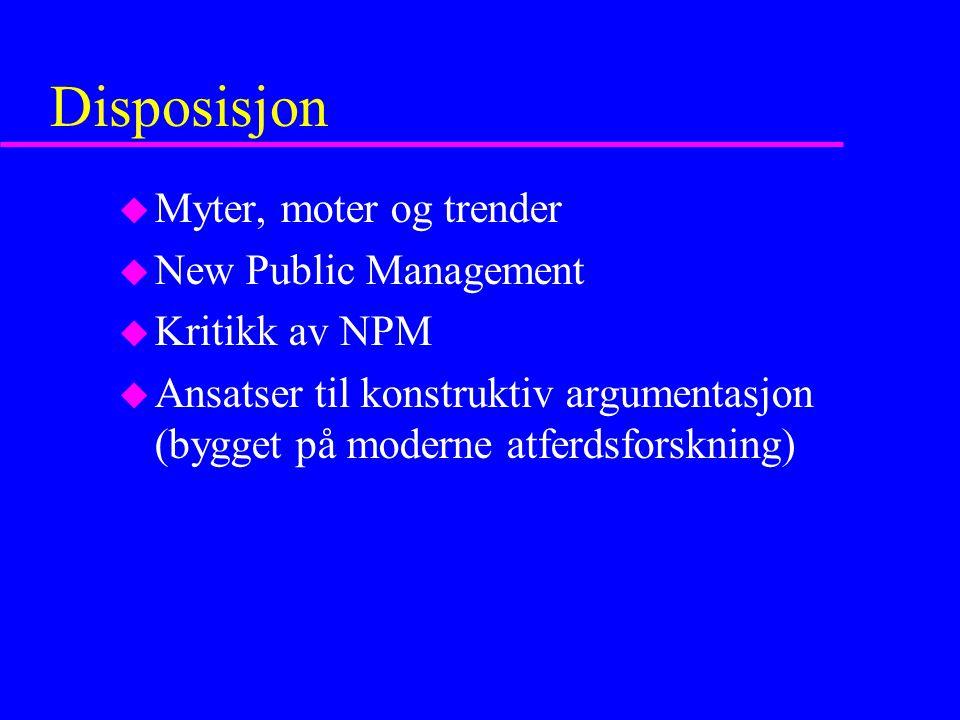 Disposisjon u Myter, moter og trender u New Public Management u Kritikk av NPM u Ansatser til konstruktiv argumentasjon (bygget på moderne atferdsfors