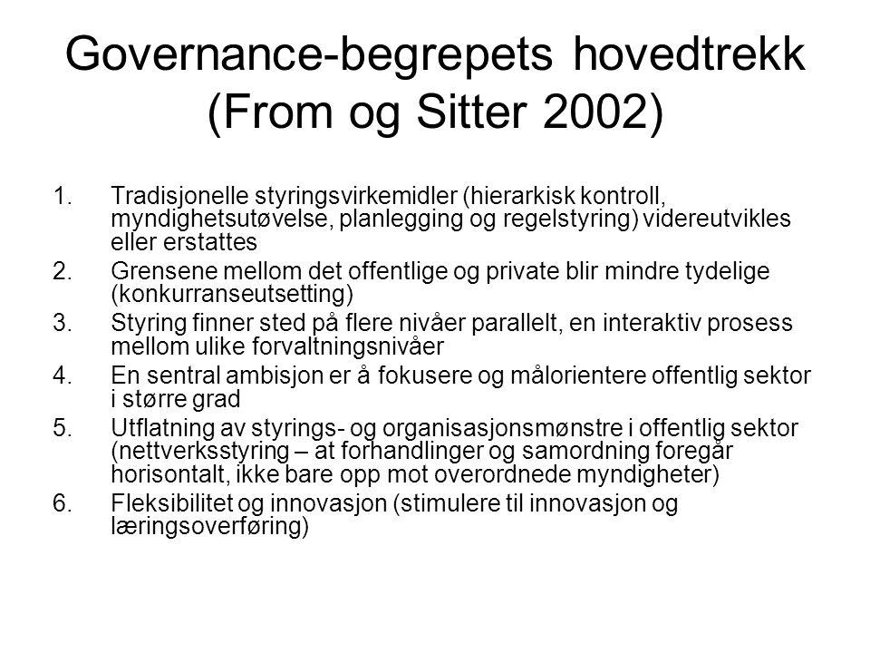Governance-begrepets hovedtrekk (From og Sitter 2002) 1.Tradisjonelle styringsvirkemidler (hierarkisk kontroll, myndighetsutøvelse, planlegging og regelstyring) videreutvikles eller erstattes 2.Grensene mellom det offentlige og private blir mindre tydelige (konkurranseutsetting) 3.Styring finner sted på flere nivåer parallelt, en interaktiv prosess mellom ulike forvaltningsnivåer 4.En sentral ambisjon er å fokusere og målorientere offentlig sektor i større grad 5.Utflatning av styrings- og organisasjonsmønstre i offentlig sektor (nettverksstyring – at forhandlinger og samordning foregår horisontalt, ikke bare opp mot overordnede myndigheter) 6.Fleksibilitet og innovasjon (stimulere til innovasjon og læringsoverføring)