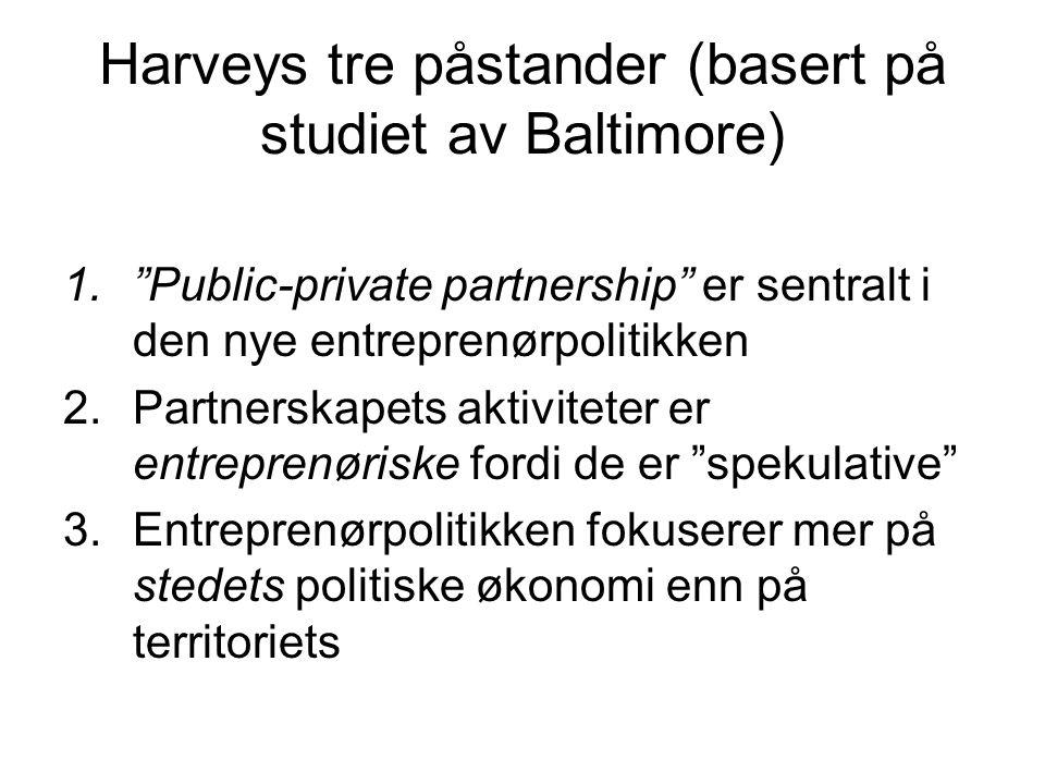Harveys tre påstander (basert på studiet av Baltimore) 1. Public-private partnership er sentralt i den nye entreprenørpolitikken 2.Partnerskapets aktiviteter er entreprenøriske fordi de er spekulative 3.Entreprenørpolitikken fokuserer mer på stedets politiske økonomi enn på territoriets