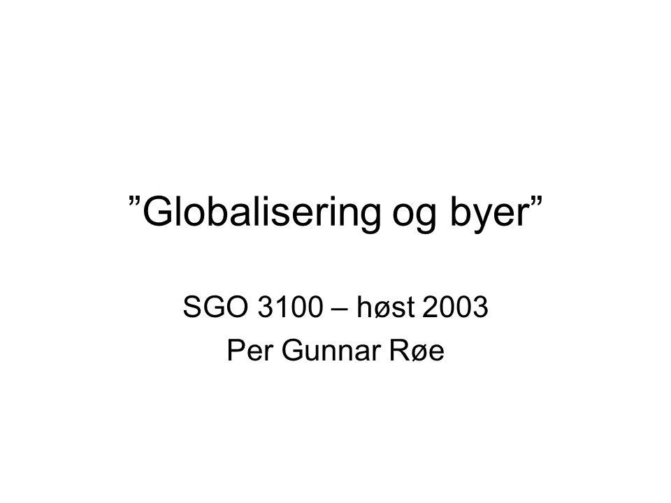 Globalisering og byer SGO 3100 – høst 2003 Per Gunnar Røe