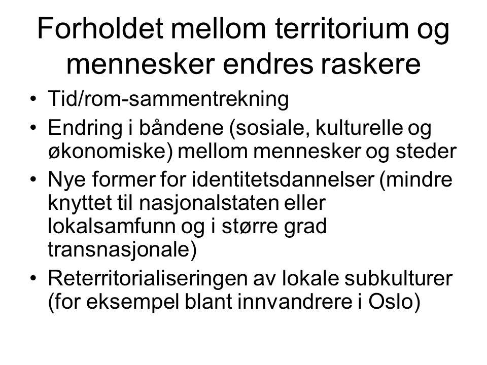 Forholdet mellom territorium og mennesker endres raskere •Tid/rom-sammentrekning •Endring i båndene (sosiale, kulturelle og økonomiske) mellom mennesker og steder •Nye former for identitetsdannelser (mindre knyttet til nasjonalstaten eller lokalsamfunn og i større grad transnasjonale) •Reterritorialiseringen av lokale subkulturer (for eksempel blant innvandrere i Oslo)