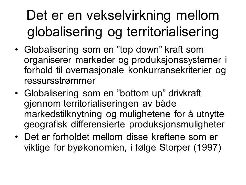 Det er en vekselvirkning mellom globalisering og territorialisering •Globalisering som en top down kraft som organiserer markeder og produksjonssystemer i forhold til overnasjonale konkurransekriterier og ressursstrømmer •Globalisering som en bottom up drivkraft gjennom territorialiseringen av både markedstilknytning og mulighetene for å utnytte geografisk differensierte produksjonsmuligheter •Det er forholdet mellom disse kreftene som er viktige for byøkonomien, i følge Storper (1997)