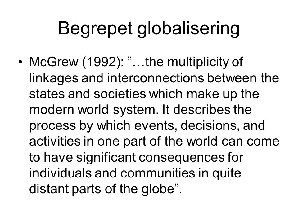 Begrepet globalisering •McGrew (1992): …the multiplicity of linkages and interconnections between the states and societies which make up the modern world system.