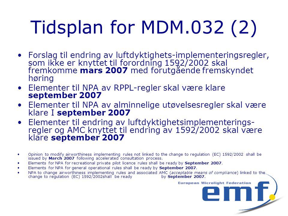 Tidsplan for MDM.032 (2) •Forslag til endring av luftdyktighets-implementeringsregler, som ikke er knyttet til forordning 1592/2002 skal fremkomme mars 2007 med forutgående fremskyndet høring •Elementer til NPA av RPPL-regler skal være klare september 2007 •Elementer til NPA av alminnelige utøvelsesregler skal være klare I september 2007 •Elementer til endring av luftdyktighetsimplementerings- regler og AMC knyttet til endring av 1592/2002 skal være klare september 2007 •Opinion to modify airworthiness implementing rules not linked to the change to regulation (EC) 1592/2002 shall be issued by March 2007 following accelerated consultation process.