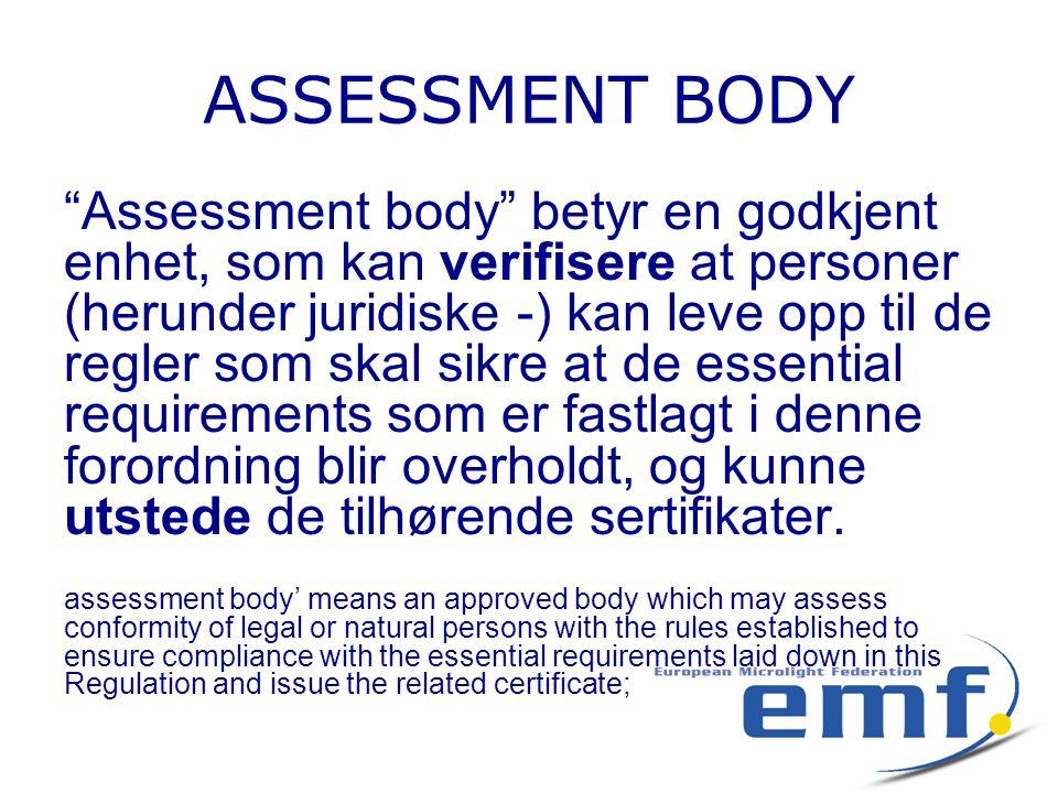 ASSESSMENT BODY Assessment body betyr en godkjent enhet, som kan verifisere at personer (herunder juridiske -) kan leve opp til de regler som skal sikre at de essential requirements som er fastlagt i denne forordning blir overholdt, og kunne utstede de tilhørende sertifikater.