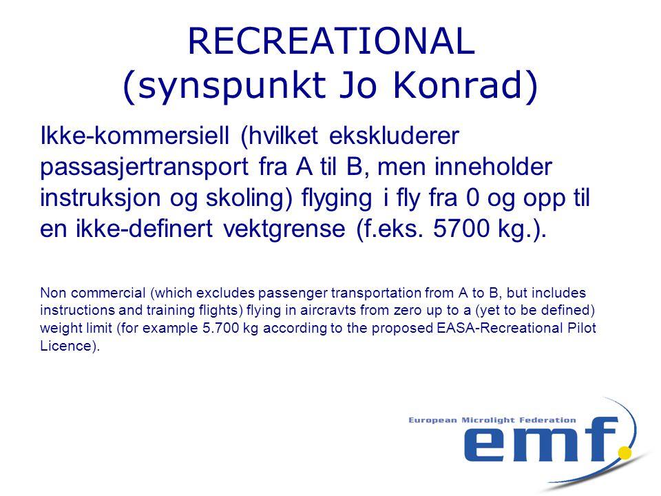 RECREATIONAL (synspunkt Jo Konrad) Ikke-kommersiell (hvilket ekskluderer passasjertransport fra A til B, men inneholder instruksjon og skoling) flyging i fly fra 0 og opp til en ikke-definert vektgrense (f.eks.