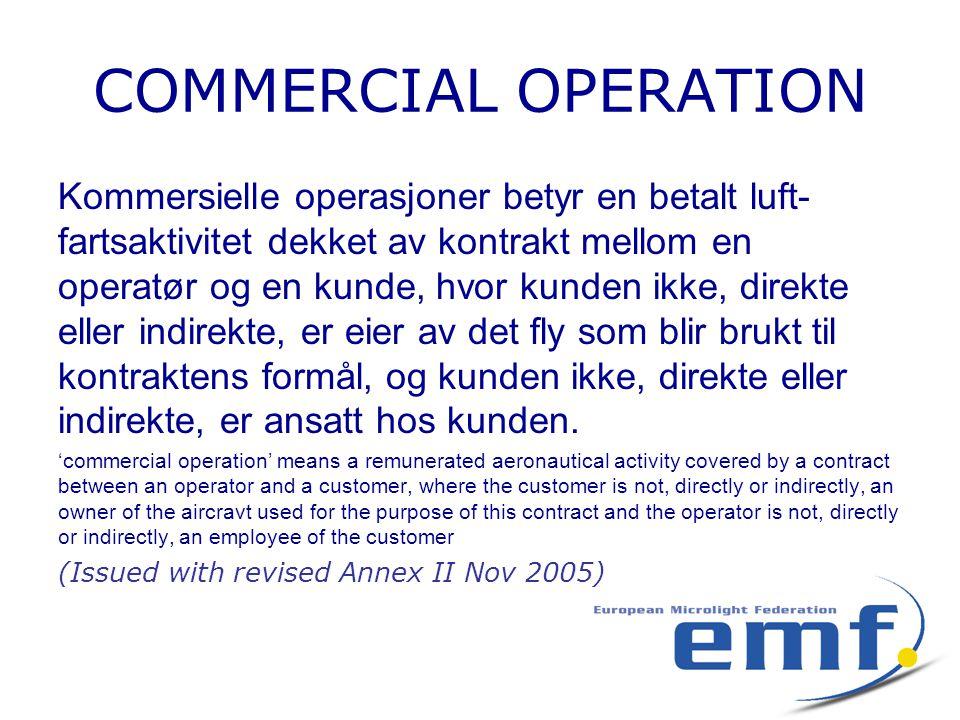COMMERCIAL OPERATION Kommersielle operasjoner betyr en betalt luft- fartsaktivitet dekket av kontrakt mellom en operatør og en kunde, hvor kunden ikke, direkte eller indirekte, er eier av det fly som blir brukt til kontraktens formål, og kunden ikke, direkte eller indirekte, er ansatt hos kunden.