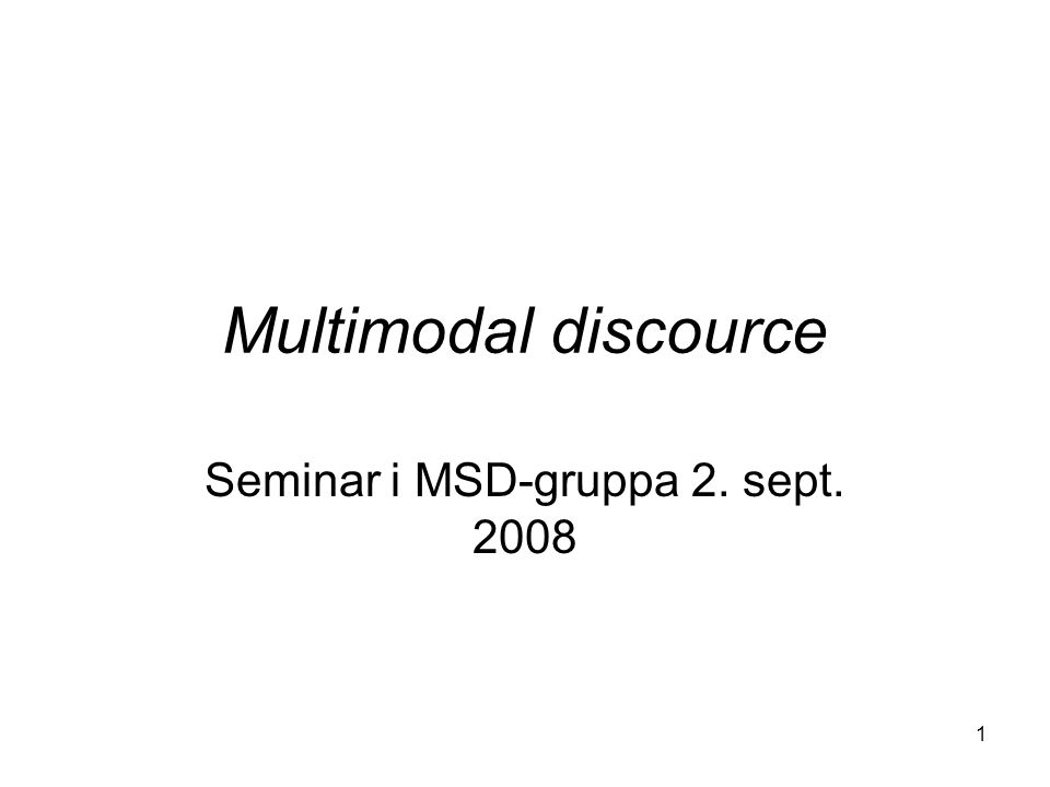 1 Multimodal discource Seminar i MSD-gruppa 2. sept. 2008