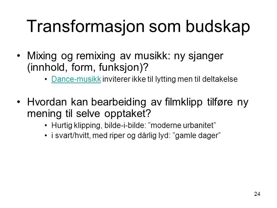 24 Transformasjon som budskap •Mixing og remixing av musikk: ny sjanger (innhold, form, funksjon).