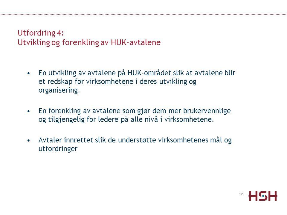 12 Utfordring 4: Utvikling og forenkling av HUK-avtalene •En utvikling av avtalene på HUK-området slik at avtalene blir et redskap for virksomhetene i deres utvikling og organisering.
