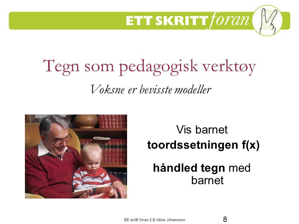 Ett skritt foran 2 © Irène Johansson 8 Tegn som pedagogisk verktøy Voksne er bevisste modeller Vis barnet toordssetningen f(x) håndled tegn med barnet