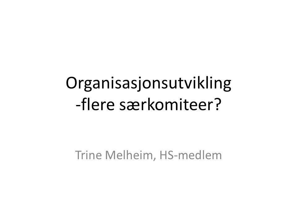 Organisasjonsutvikling -flere særkomiteer? Trine Melheim, HS-medlem