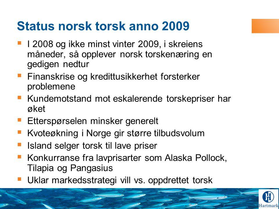 Status norsk torsk anno 2009  I 2008 og ikke minst vinter 2009, i skreiens måneder, så opplever norsk torskenæring en gedigen nedtur  Finanskrise og kredittusikkerhet forsterker problemene  Kundemotstand mot eskalerende torskepriser har øket  Etterspørselen minsker generelt  Kvoteøkning i Norge gir større tilbudsvolum  Island selger torsk til lave priser  Konkurranse fra lavprisarter som Alaska Pollock, Tilapia og Pangasius  Uklar markedsstrategi vill vs.