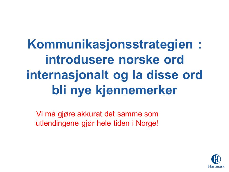 Kommunikasjonsstrategien : introdusere norske ord internasjonalt og la disse ord bli nye kjennemerker Vi må gjøre akkurat det samme som utlendingene gjør hele tiden i Norge!