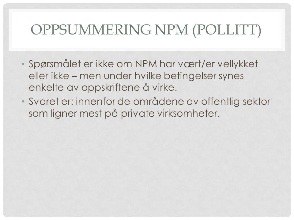 OPPSUMMERING NPM (POLLITT) • Spørsmålet er ikke om NPM har vært/er vellykket eller ikke – men under hvilke betingelser synes enkelte av oppskriftene å virke.