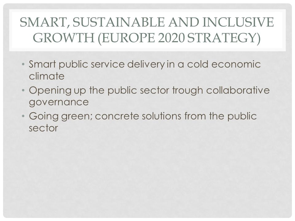 SMART, SUSTAINABLE AND INCLUSIVE GROWTH (EUROPE 2020 STRATEGY) • Smart public service delivery in a cold economic climate • Opening up the public sect