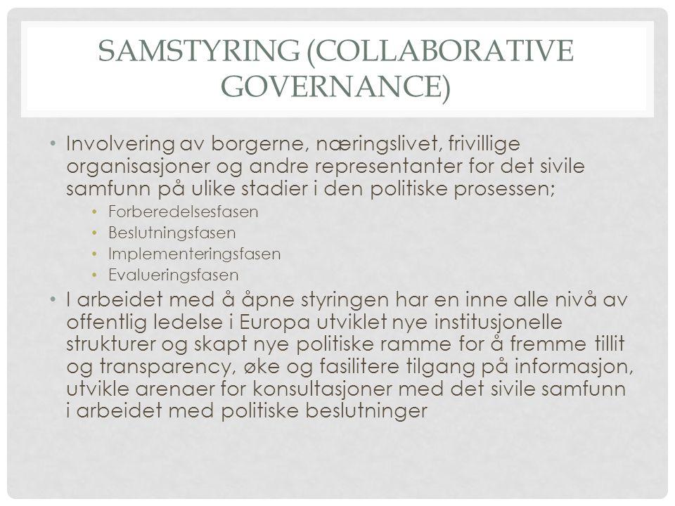 SAMSTYRING (COLLABORATIVE GOVERNANCE) • Involvering av borgerne, næringslivet, frivillige organisasjoner og andre representanter for det sivile samfunn på ulike stadier i den politiske prosessen; • Forberedelsesfasen • Beslutningsfasen • Implementeringsfasen • Evalueringsfasen • I arbeidet med å åpne styringen har en inne alle nivå av offentlig ledelse i Europa utviklet nye institusjonelle strukturer og skapt nye politiske ramme for å fremme tillit og transparency, øke og fasilitere tilgang på informasjon, utvikle arenaer for konsultasjoner med det sivile samfunn i arbeidet med politiske beslutninger