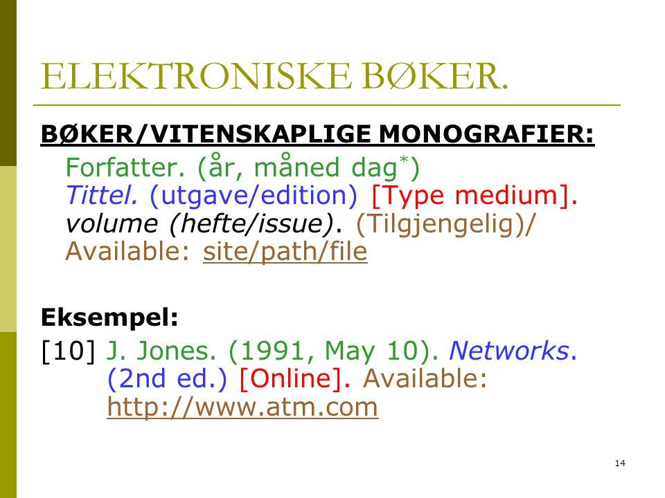 14 ELEKTRONISKE BØKER. BØKER/VITENSKAPLIGE MONOGRAFIER : Forfatter. (år, måned dag * ) Tittel. (utgave/edition) [Type medium]. volume (hefte/issue). (