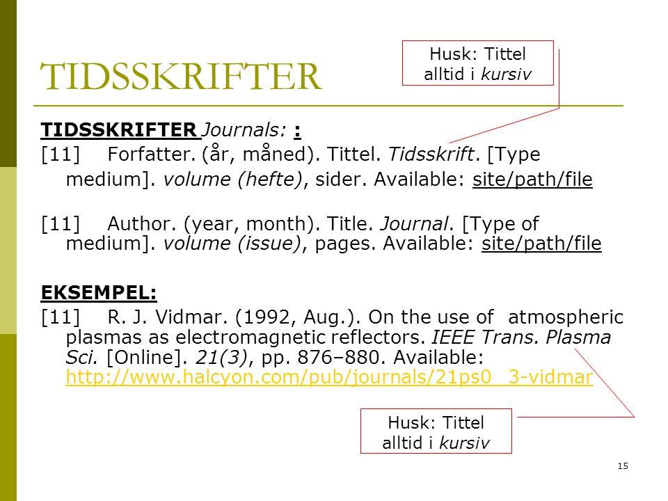15 TIDSSKRIFTER Journals: : [11] Forfatter. (år, måned). Tittel. Tidsskrift. [Type medium]. volume (hefte), sider. Available: site/path/file [11] Auth