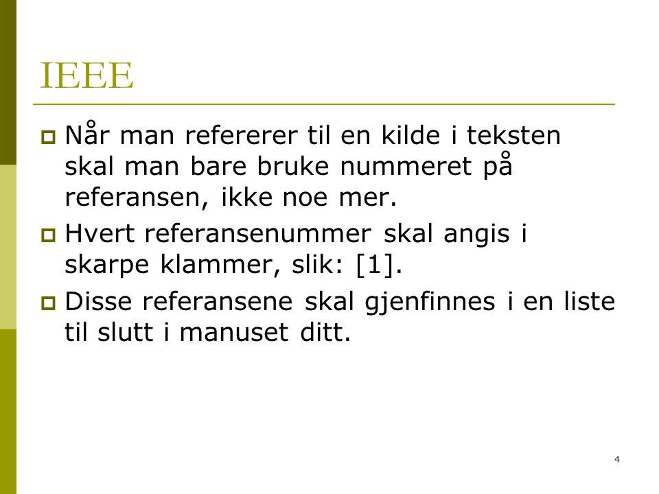 4 IEEE  Når man refererer til en kilde i teksten skal man bare bruke nummeret på referansen, ikke noe mer.  Hvert referansenummer skal angis i skarp