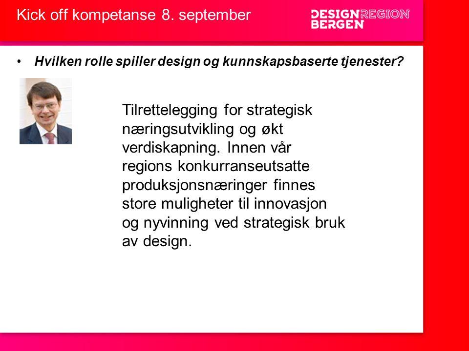 Kick off kompetanse 8. september •Hvilken rolle spiller design og kunnskapsbaserte tjenester? Tilrettelegging for strategisk næringsutvikling og økt v