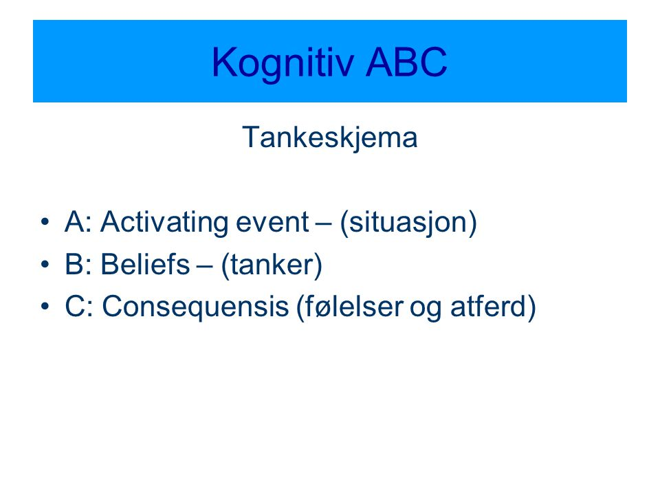 Kognitiv ABC Tankeskjema •A: Activating event – (situasjon) •B: Beliefs – (tanker) •C: Consequensis (følelser og atferd)