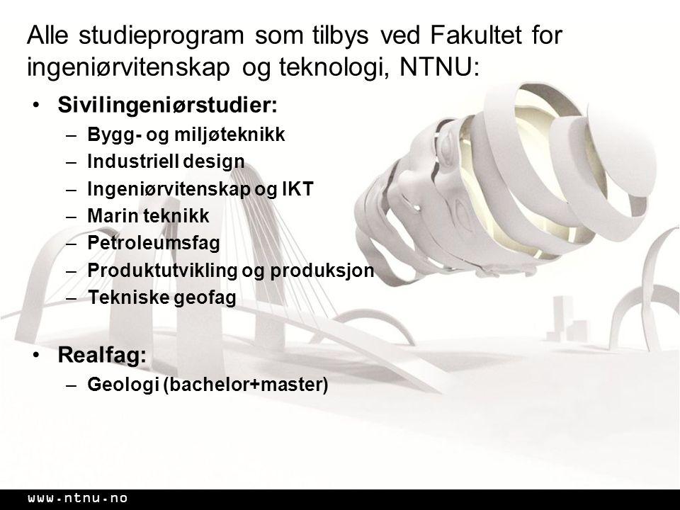 www.ntnu.no Alle studieprogram som tilbys ved Fakultet for ingeniørvitenskap og teknologi, NTNU: •Sivilingeniørstudier: –Bygg- og miljøteknikk –Industriell design –Ingeniørvitenskap og IKT –Marin teknikk –Petroleumsfag –Produktutvikling og produksjon –Tekniske geofag •Realfag: –Geologi (bachelor+master)