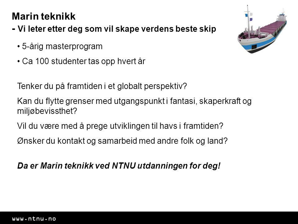 www.ntnu.no Marin teknikk - Vi leter etter deg som vil skape verdens beste skip • 5-årig masterprogram • Ca 100 studenter tas opp hvert år Tenker du på framtiden i et globalt perspektiv.