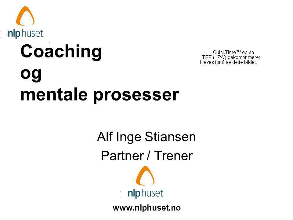 Coaching og mentale prosesser Alf Inge Stiansen Partner / Trener www.nlphuset.no