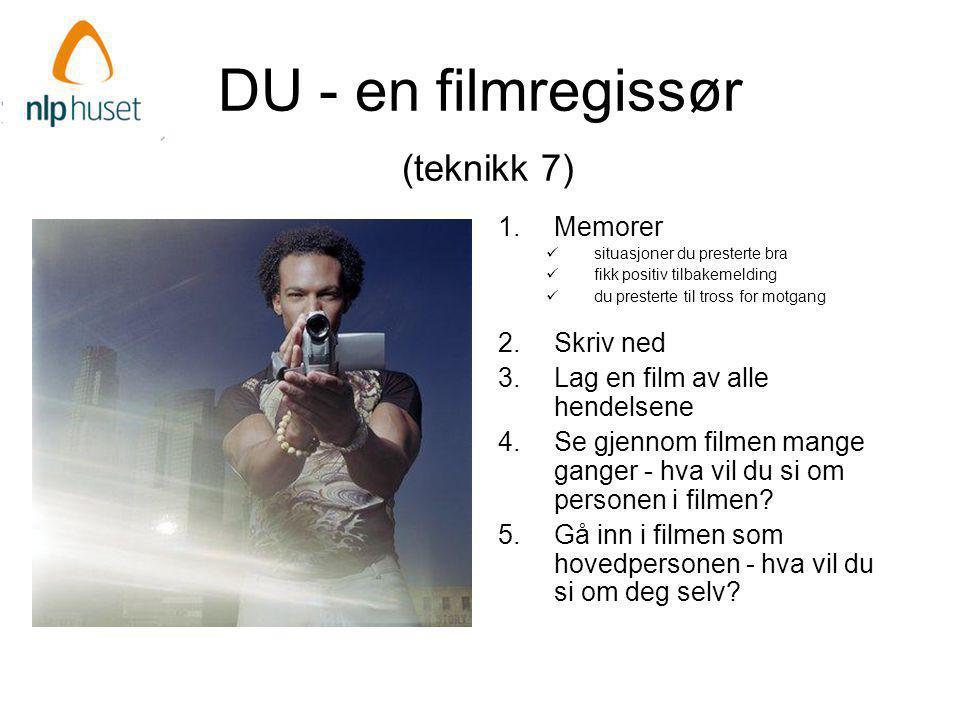 DU - en filmregissør (teknikk 7) 1.Memorer  situasjoner du presterte bra  fikk positiv tilbakemelding  du presterte til tross for motgang 2.Skriv ned 3.Lag en film av alle hendelsene 4.Se gjennom filmen mange ganger - hva vil du si om personen i filmen.