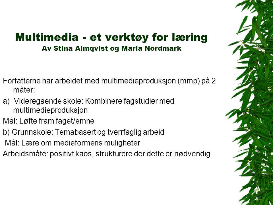Multimedia - et verktøy for læring Av Stina Almqvist og Maria Nordmark Forfatterne har arbeidet med multimedieproduksjon (mmp) på 2 måter: a) Videregående skole: Kombinere fagstudier med multimedieproduksjon Mål: Løfte fram faget/emne b) Grunnskole: Temabasert og tverrfaglig arbeid Mål: Lære om medieformens muligheter Arbeidsmåte: positivt kaos, strukturere der dette er nødvendig