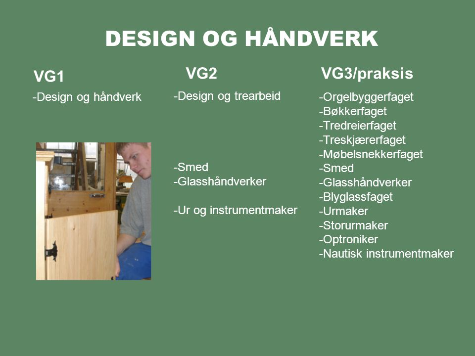 DESIGN OG HÅNDVERK VG1 -Design og håndverk VG2VG3/praksis -Design og tekstil -Design og gullsmedhåndverk -Bunadstilvirkerfaget -Strikkefaget -Håndveverfaget -Herreskredderfaget -Kjole- og draktsyerfaget -Modist -Kostymesyerfaget -Møbeltapesererfaget -Buntmakerfaget -Salmakerfaget -Skomakerfaget -Gullsmedfaget -Sølvsmedfaget -Filigransarbeiderfaget -Gravørfaget