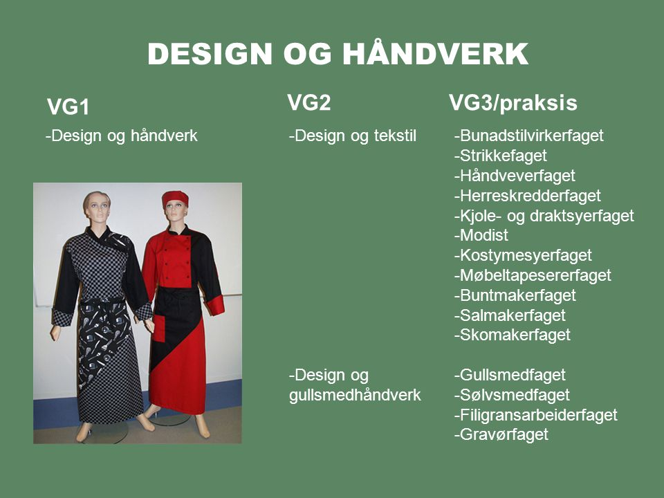 DESIGN OG HÅNDVERK VG1 -Design og håndverk VG2VG3/praksis -Design og tekstil -Design og gullsmedhåndverk -Bunadstilvirkerfaget -Strikkefaget -Håndveve